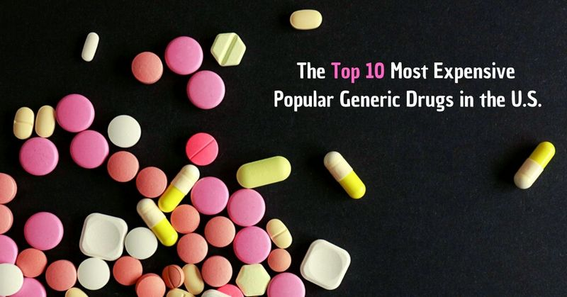 The Top 10 Most Expensive Popular Generic Drugs in the U.S.